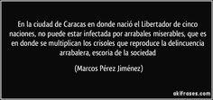 En la ciudad de Caracas en donde nació el Libertador de cinco naciones, no puede estar infectada por arrabales miserables, que es en donde se multiplican los crisoles que reproduce la delincuencia arrabalera, escoria de la sociedad (Marcos Pérez Jiménez)