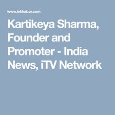 Kartikeya Sharma, Founder and Promoter - India News, iTV Network