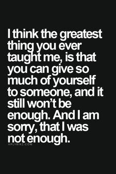 I think the greatest thing you ever taught me is that you can give so much of yourself to someone and it still won't be enough. And I am sorry, that I was not enough.