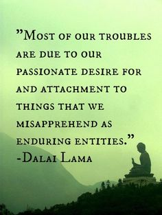 Most of our troubles are due to our passionate desire for attachment to things that we misapprehend as enduring entities.