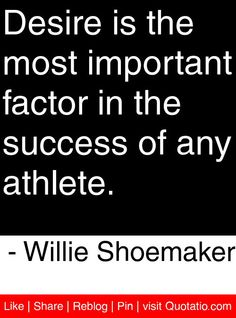 Desire is the most important factor in the success of any athlete. - Willie Shoemaker #quotes #quotations