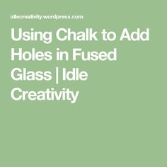 Using Chalk to Add Holes in Fused Glass | Idle Creativity