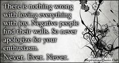 There is nothing wrong with loving everything with joy. Negative people find their walls. So never apologize for your enthusiasm. Never. Ever. Never