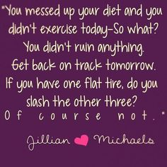 You messed up on your diet and you didn't exercise today - so what? You didn't ruin anything. Get back on track tomorrow. If you have one flat tire, do you slash the other three? Of course not. -Jillian Michaels