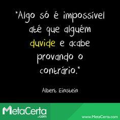 """""""Algo só é impossível até que alguém duvide e acabe provando o contrário."""" (Albert Einstein)"""