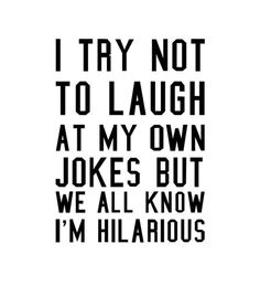 """I try not to laugh at my own jokes but we all know I'm hilarious."""