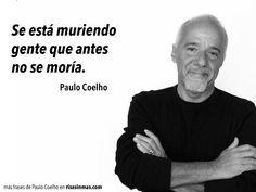 Se está muriendo gente que antes no se moría. Paulo Coelho.