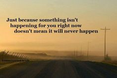 Just because something isn't happening for you right now doesn't mean it will never happen #life #quotes