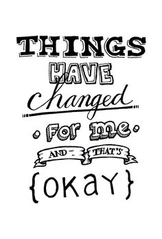 """""""Things have changed for me, and that's okay."""""""