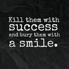 Kill them with success and bury them with a smile. Tap image for more inspiring quotes about life, hard work and motivation to live by at http://gallery.mobile9.com/c/apple-iphone-6-messages_12864/1/?st=1&fi=183