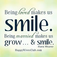 """""""Being loved makes us smile. Being married makes us grow...& smile."""" -Fawn Weaver"""
