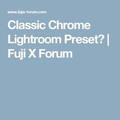 Classic Chrome Lightroom Preset?   Fuji X Forum