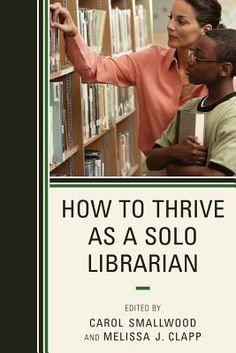 How to thrive as a solo librarian / edited by Carol Smallwood, Melissa J. Clapp.