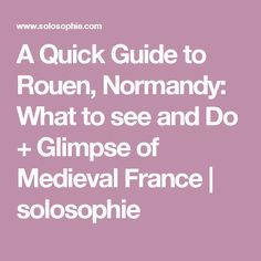 A Quick Guide to Rouen, Normandy: What to see and Do + Glimpse of Medieval France | solosophie