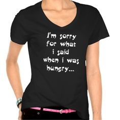 I'm sorry for what  i said when i was  hungry ... t-shirts