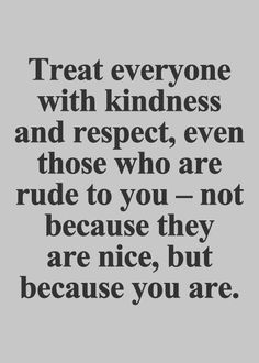 It's not always easy to be be kind. But do it anyway. Love everyone. God does and he's been treated far worse than you.