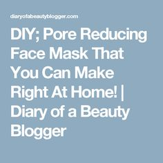 DIY; Pore Reducing Face Mask That You Can Make Right At Home! | Diary of a Beauty Blogger