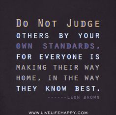 Do not judge others by your own standards, for everyone is making their way home, in the way they know best. -Leon Brown