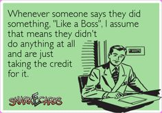 "Whenever someone says they did something, ""Like a Boss"", I assume that means they didn't do anything at all and are just taking the credit for it. 