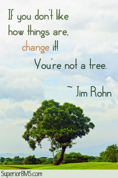 If you don't like how things are, change it! You're not a tree. ~ Jim Rohn Quotes
