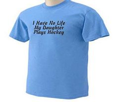 """I Have No Life My Daughter Plays Hockey"" shirt .My parents need this! Lol!"