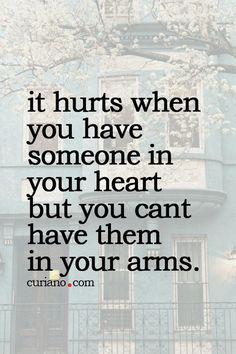 it hurts when you have someone in your heart but you cant have them in your arms