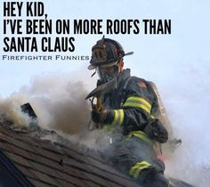 Hey Kid, I've been on more roofs than Santa Claus.