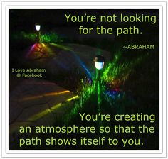 You're not looking for the path. You're creating an atmosphere so that the path shows itself to you. (For more text click twice then.. See more)  Abraham-Hicks Quotes (AHQ2791) #workshop