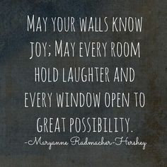 may your walls know joy; may every room hold laughter and every window open to great possibility.