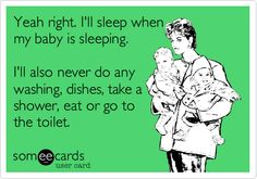 Yeah right. I'll sleep when my baby is sleeping. I'll also never do any washing, dishes, take a shower, eat or go to the toilet.