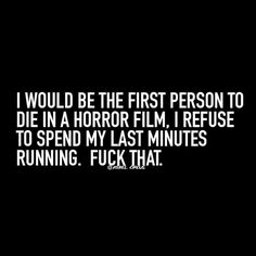 I would be the first person to die in a horror film. I refuse to spend my last minutes running. Fuck that.
