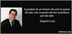 A grandeza de um homem não está no quanto ele sabe, mas no quanto ele tem consciência que não sabe. (Augusto Cury)