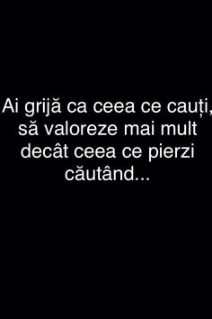 Ai grija ca ceea ce cauti sa valoreze mai mult decat ceea ce pierzi cautand. Sad Quotes, Words Quotes, Life Quotes, Sayings, Sad Stories, Motivational Words, True Words, Travel Quotes, Motto