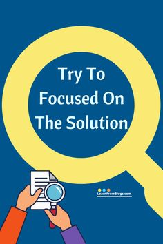 Try to focus on the solution - Problem Solving