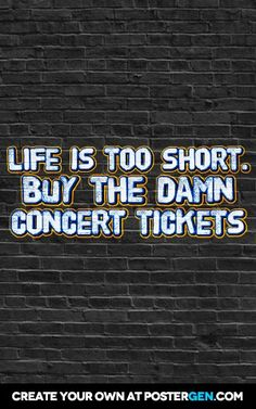 Life is too short. Buy the damn  concert tickets