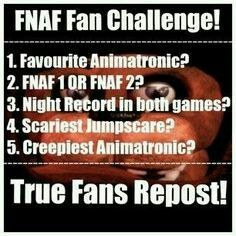 1.My favourite Animatronic is Toy Freddy,Freddy,Mangle,Circus Baby,Funtime Freddy,and Bon bon 2.erghh can't choose BOTH!XD 3.I'll beat the 20 mode sooner (i'm suck at it i always run out of power) 4.Withered Bonnie,Withered Chica,Nightmare Bonnie,Ennard,Minireena,Ballora,and Funtime Freddy 5.Springtrap,Bonnie (lol i said it again),Ennard,Phantom Foxy,Marionette/The Puppet,Foxy,and Phantom Puppet.