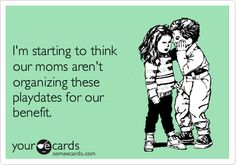 Free and Funny Friendship Ecard: I'm starting to think our moms aren't organizing these playdates for our benefit. Quotes For Kids, Great Quotes, Quotes To Live By, Me Quotes, Funny Quotes, Inspirational Quotes, Laughter Medicine, Belly Laughs, Lovey Dovey