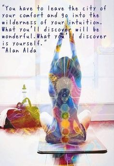 #Chakra #yoga #meditation You have to leave the city of your comfort and go into the wilderness of your intuition. What you will discover will be wonderful. What you will discover is yourself - Alan Alda