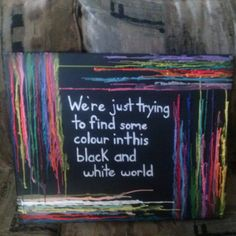 Crayon and acrylic on canvas. We're just trying to find some colour in this black and white world. Art by Anna Downs Custom Art, All Art, Chalkboard Quotes, Over The Years, Art Quotes, My Arts, Black And White, Anna, Colour