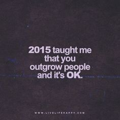 """Quote: """"2015 taught me that you outgrow people and it's OK."""" www.livelifehappy.com"""