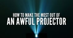 How To Make THe Most Out of an Awful Projector