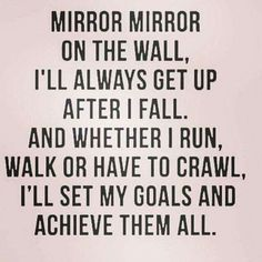 Mirror, mirror on the wall, I'll always get up after a fall. And whether I run, walk or have to crawl, I'll set my goals and achieve them all.