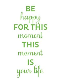 be happy for this moment, this moment is your life. Great reminder for the day. Great Quotes, Quotes To Live By, Me Quotes, Motivational Quotes, Inspirational Quotes, Famous Quotes, Happy Quotes, Cool Words, Wise Words