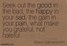 Karen Salmansohn Seek out the good in the bad, the happy in your sad, the gain in your pain, what make you grateful, not hateful.