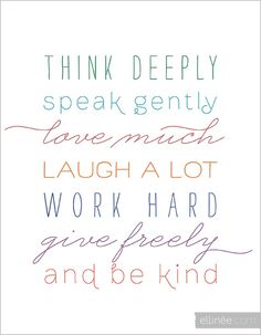 think deeply, speak gently, love much, laugh a lot, work hard, give freely and BE KIND