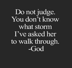 Do not judge.  You don't know what storm I've asked her to walk through.  ~ GOD