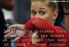 """Its not the mistakes that break us, it's the dreams we left untouched that keep us broken."" -Shawn Johnson"