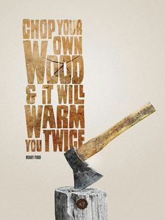 """""""Chop your own wood and it will warm you twice."""" -Henry Ford"""