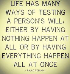 """Life has many ways of testing a person's will, wither by having nothing happen at all or by everything happen all at once."" -Paula Coelho"