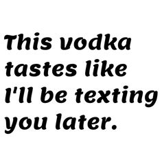 This vodka tastes like I'll be texting you later- ha! the good ole days :)